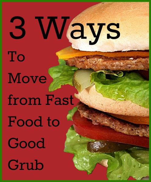 3 Ways to Move From Fast Food to Good Grub